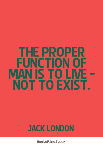 ... sayings - The proper function of man is to live - not.. - Life quote
