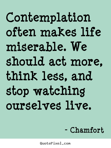 Life quote - Contemplation often makes life miserable. we should act more, think..