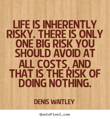 Make custom pictures sayings about life - Life is inherently risky. there is only one..
