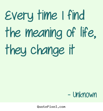 Meaning Of Life Quotes Simple Life Quotes  Every Time I Find The Meaning Of Life They