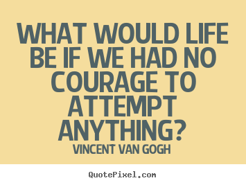 Quote about life - What would life be if we had no courage to attempt anything?
