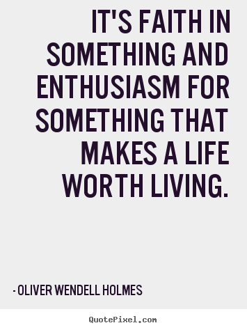 It's faith in something and enthusiasm for something that makes a.. Oliver Wendell Holmes famous life quotes