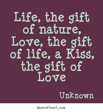 Life quotes - Life, the gift of nature, love, the gift..
