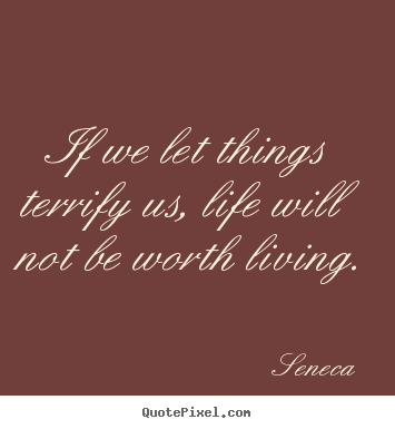 Life quote - If we let things terrify us, life will not be worth living.