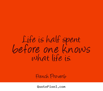 Quote about life - Life is half spent before one knows what life is.