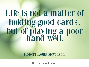 Life is not a matter of holding good cards, but of playing.. Robert Louis Stevenson top life quotes