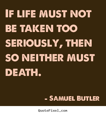 If life must not be taken too seriously, then so neither.. Samuel Butler  life quote