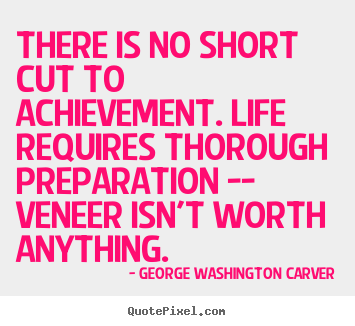 Life quote - There is no short cut to achievement. life requires..
