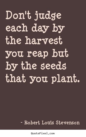 Robert Louis Stevenson picture quotes - Don't judge each day by the harvest you reap but by the seeds that.. - Life quotes