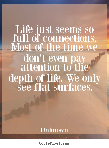 Life just seems so full of connections. most.. Unknown top life quote