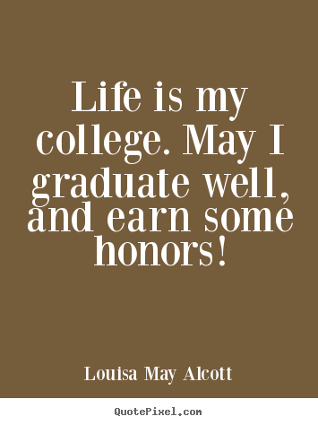 Life quotes - Life is my college. may i graduate well, and earn..
