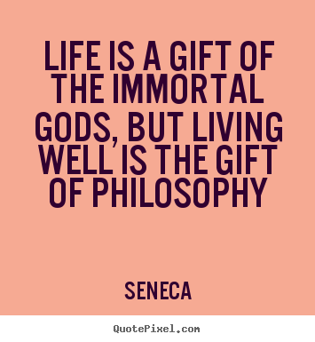 Seneca image sayings - Life is a gift of the immortal gods, but living.. - Life quotes