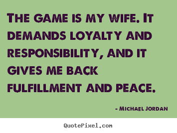 Michael Jordan image quotes - The game is my wife. it demands loyalty and responsibility,.. - Life sayings
