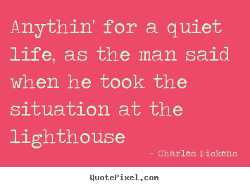 Life quotes - Anythin' for a quiet life, as the man said when..