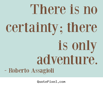 Make personalized picture quotes about life - There is no certainty; there is only adventure.