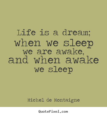 Life is a dream; when we sleep we are awake, and when awake.. Michel De Montaigne good life quotes