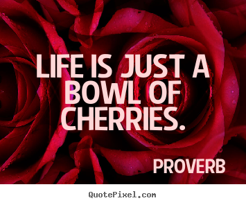Life quote - Life is just a bowl of cherries.