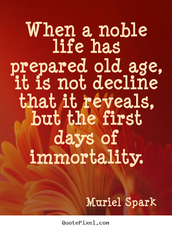 Sayings about life - When a noble life has prepared old age, it is not decline..