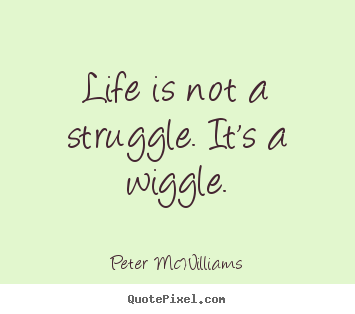 Quotes about life - Life is not a struggle. it's a wiggle.