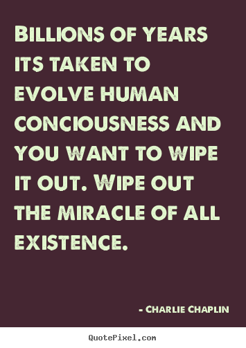 Quotes about life - Billions of years its taken to evolve human conciousness..