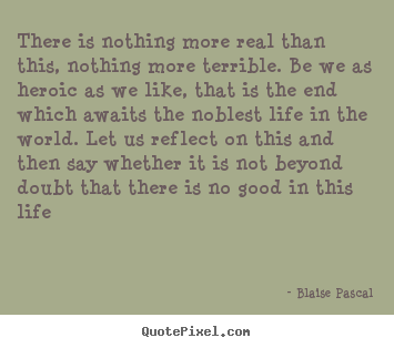 Life quotes - There is nothing more real than this, nothing more..