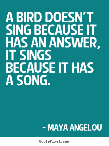 Quotes about life - A bird doesn't sing because it has an answer,..