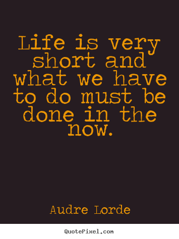 Life Quotes Life Is Very Short And What We Have To Do Must Be Done In