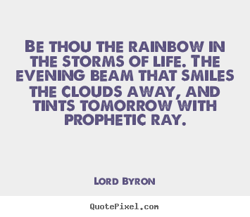 Life quotes - Be thou the rainbow in the storms of life. the evening beam that..