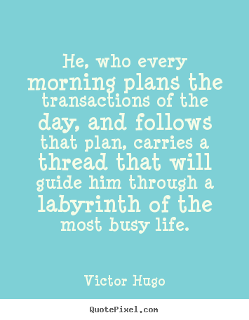 Create custom picture quotes about life - He, who every morning plans the transactions of the day, and follows..