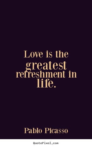 Create graphic picture quote about life - Love is the greatest refreshment in life.
