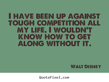 Life quote - I have been up against tough competition all my life. i wouldn't know..