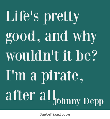 Life's pretty good, and why wouldn't it be? i'm a.. Johnny Depp popular life quote