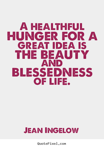Jean Ingelow poster quote - A healthful hunger for a great idea is the beauty and blessedness.. - Life sayings