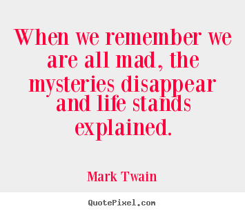 Mark Twain Picture Quotes   When We Remember We Are All Mad, The Mysteries  Disappear