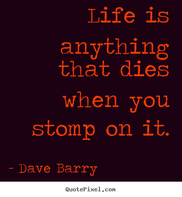 Quote about life - Life is anything that dies when you stomp on it.