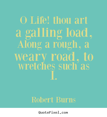 O life! thou art a galling load, along a rough, a weary.. Robert Burns popular life quote