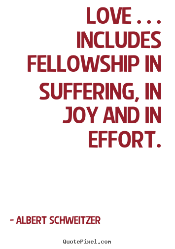 Life quotes - Love . . . includes fellowship in suffering, in..