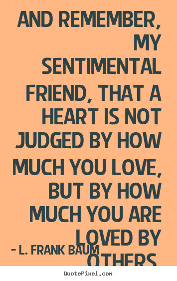 Life quotes - And remember, my sentimental friend, that a heart is not judged by..