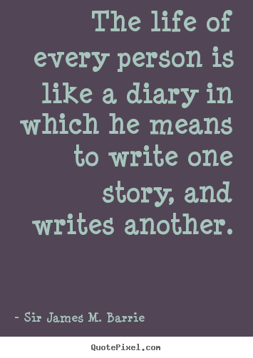 The life of every person is like a diary in which.. Sir James M. Barrie great life quote