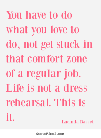 Lucinda Basset picture quotes - You have to do what you love to do, not get stuck.. - Life quotes