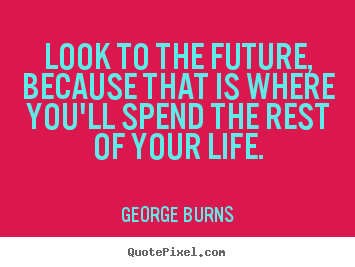George Burns picture quotes - Look to the future, because that is where you'll spend.. - Life quotes