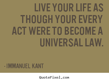 Live your life as though your every act were to become a universal.. Immanuel Kant best life quote