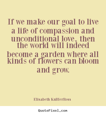 Life quotes - If we make our goal to live a life of compassion and unconditional love,..