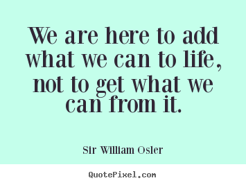 Sir William Osler picture quotes - We are here to add what we can to life, not to get what we.. - Life quote