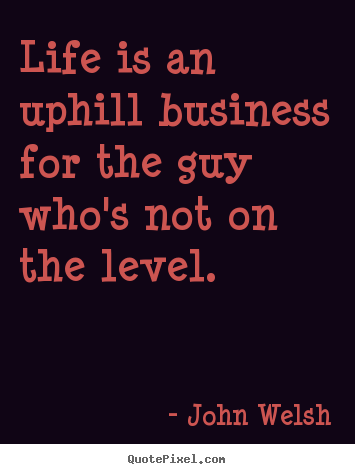 Life is an uphill business for the guy who's not.. John Welsh popular life quotes