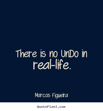 Bon Marcos Figueira Picture Quotes   There Is No Undo In Real Life.   Life
