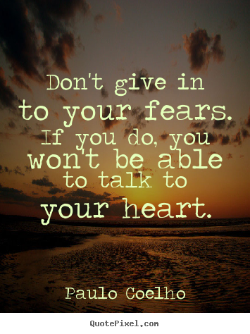 Quotes about life - Don't give in to your fears. if you do, you..