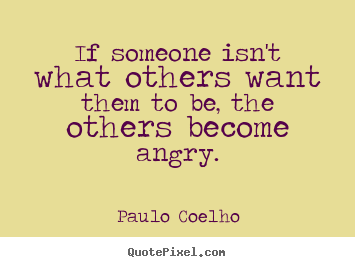 If someone isn't what others want them to be, the others become angry. Paulo Coelho best life quote