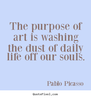 Quote about life - The purpose of art is washing the dust of daily life off our souls.