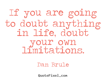 Life quote - If you are going to doubt anything in life, doubt your..